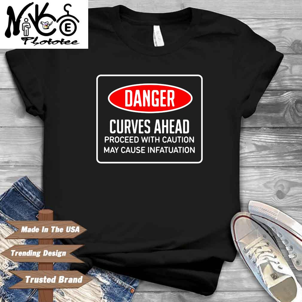 Danger curves ahead proceed with caution may cause infatuation shirt