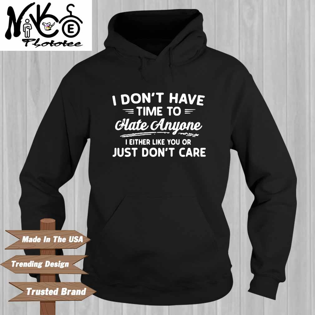 I Don't Have Time To Hate Anyone I Either Like You Or Just Don't Care Shirt Hoodie