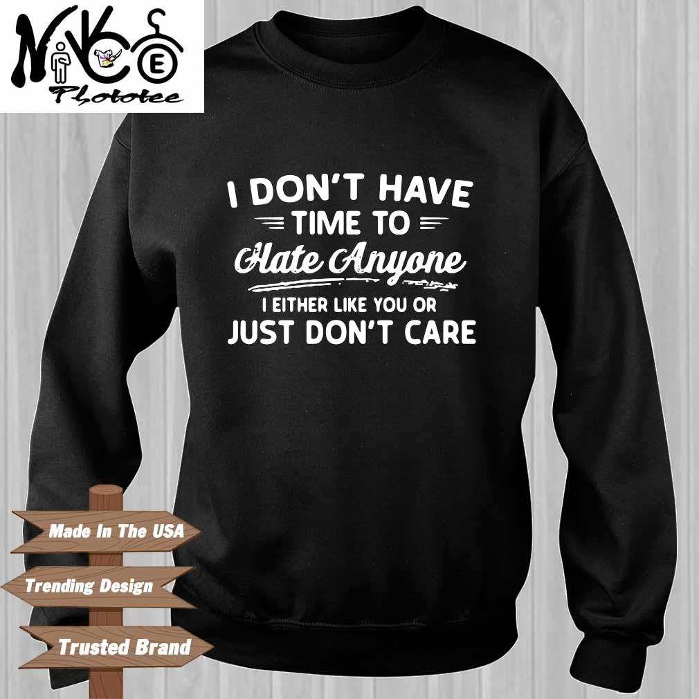 I Don't Have Time To Hate Anyone I Either Like You Or Just Don't Care Shirt Sweater