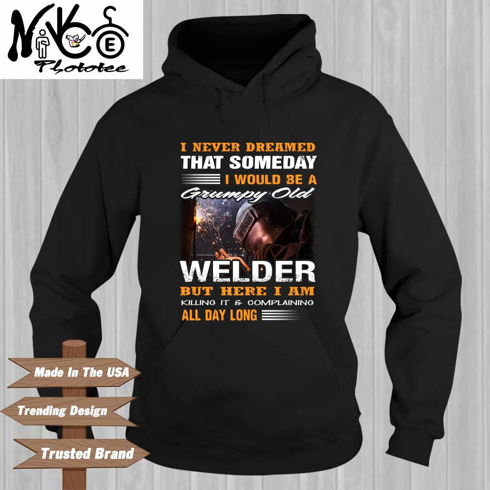 I Never Dreamed That Someday I Would Be A Grumpy Old Welder But Here I Am Killing It And Complaining All Day Long Shirt Hoodie