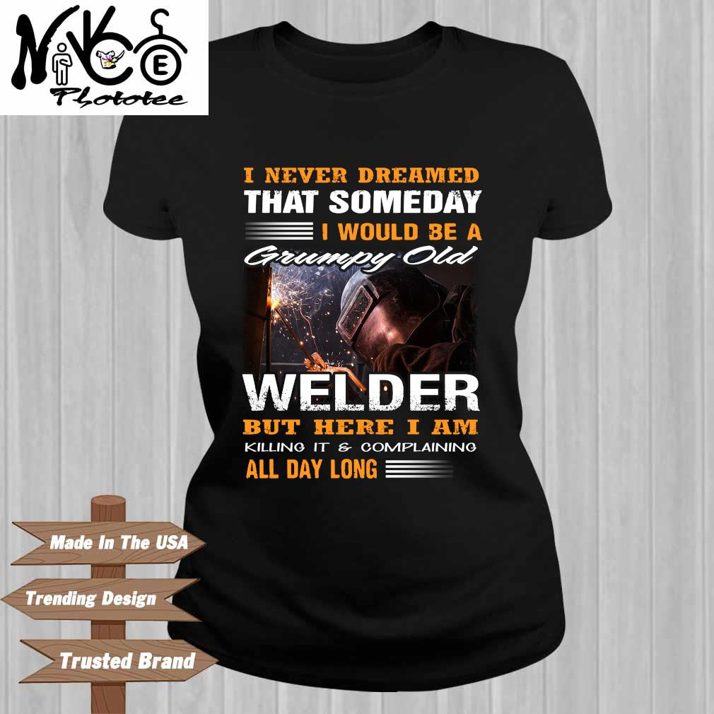 I Never Dreamed That Someday I Would Be A Grumpy Old Welder But Here I Am Killing It And Complaining All Day Long Shirt Ladies