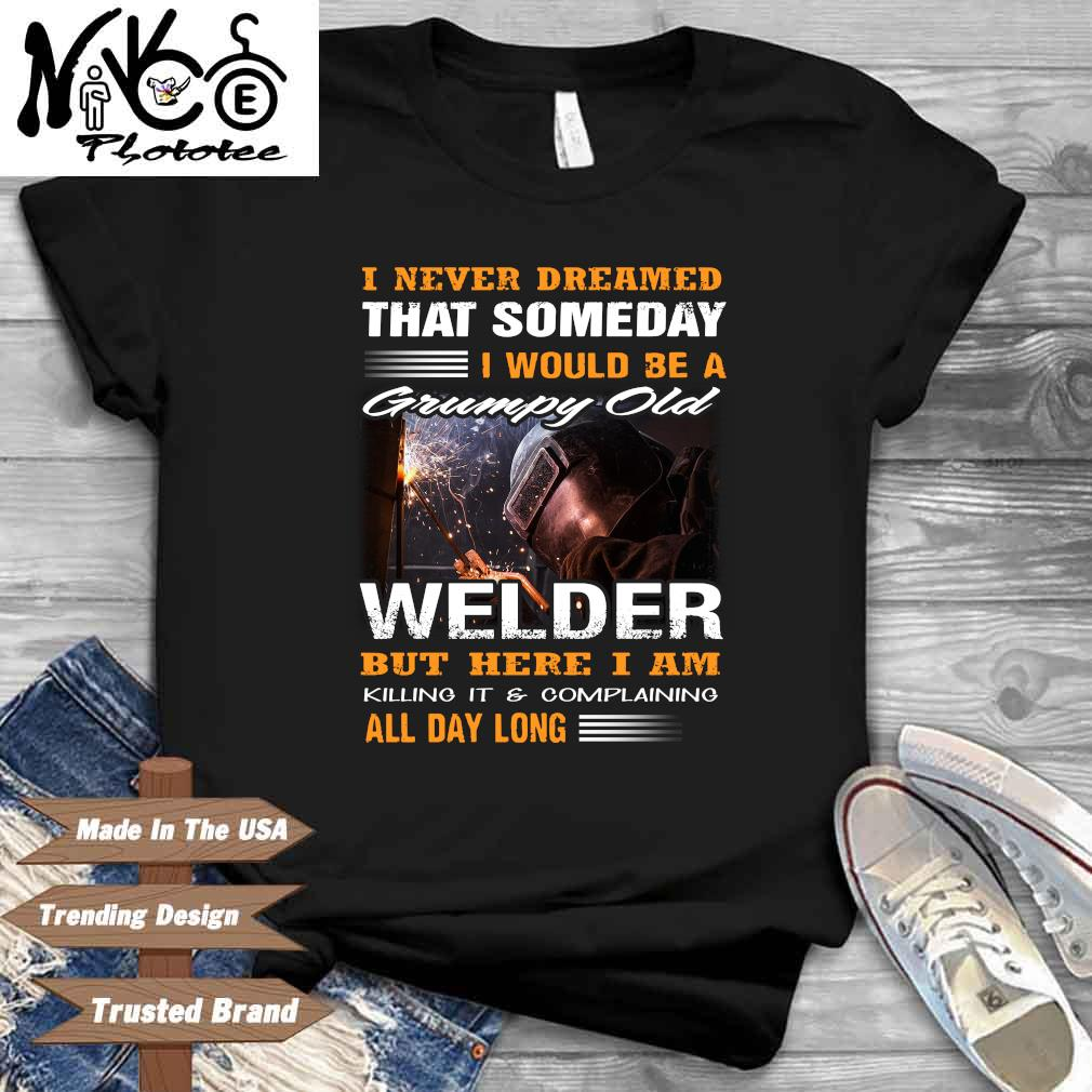 I Never Dreamed That Someday I Would Be A Grumpy Old Welder But Here I Am Killing It And Complaining All Day Long Shirt