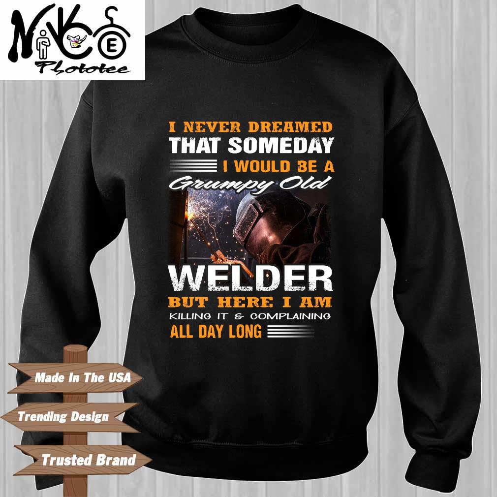 I Never Dreamed That Someday I Would Be A Grumpy Old Welder But Here I Am Killing It And Complaining All Day Long Shirt Sweater