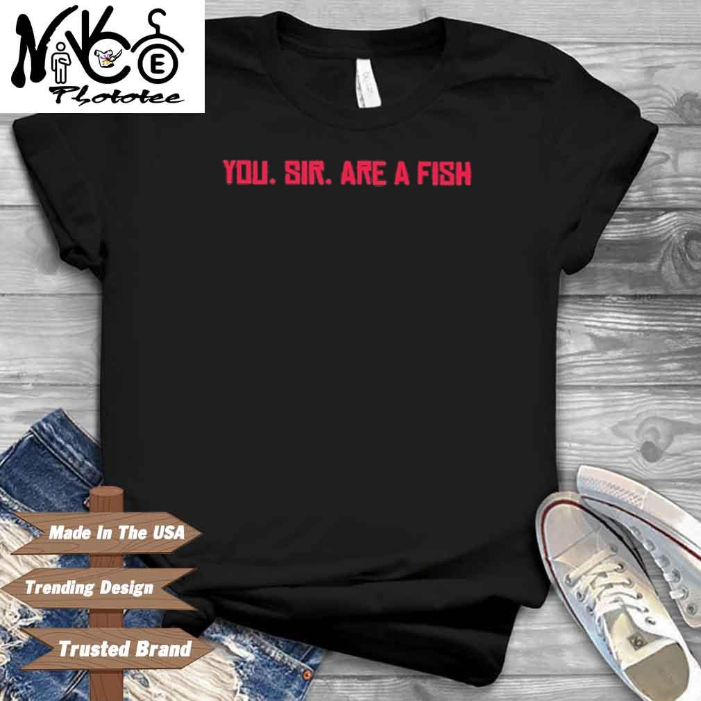 You Sir Are A Fish Shirt