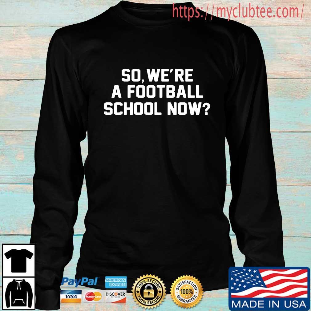 So We're A Football School Now Shirt Longsleeve den